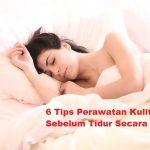 6 Tips Perawatan Kulit Wajah Sebelum Tidur Secara Alami
